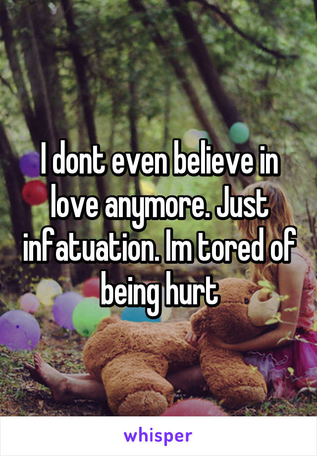 I dont even believe in love anymore. Just infatuation. Im tored of being hurt