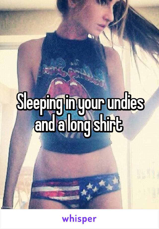 Sleeping in your undies and a long shirt