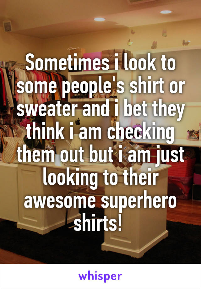 Sometimes i look to some people's shirt or sweater and i bet they think i am checking them out but i am just looking to their awesome superhero shirts!