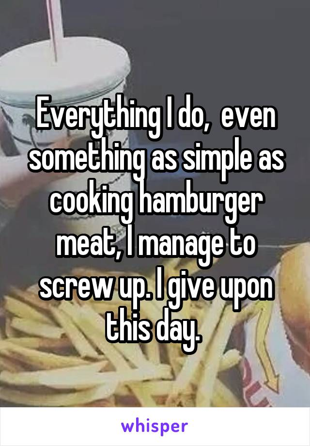Everything I do,  even something as simple as cooking hamburger meat, I manage to screw up. I give upon this day.