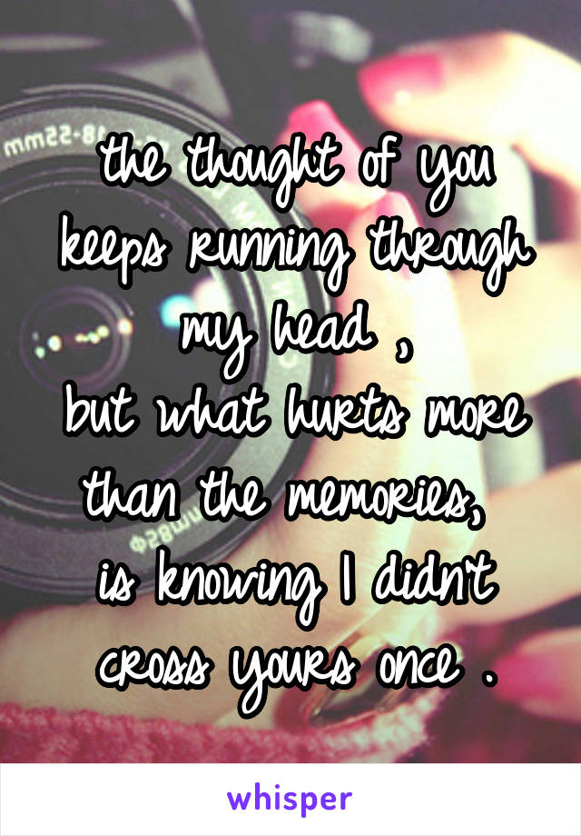 the thought of you keeps running through my head , but what hurts more than the memories,  is knowing I didn't cross yours once .