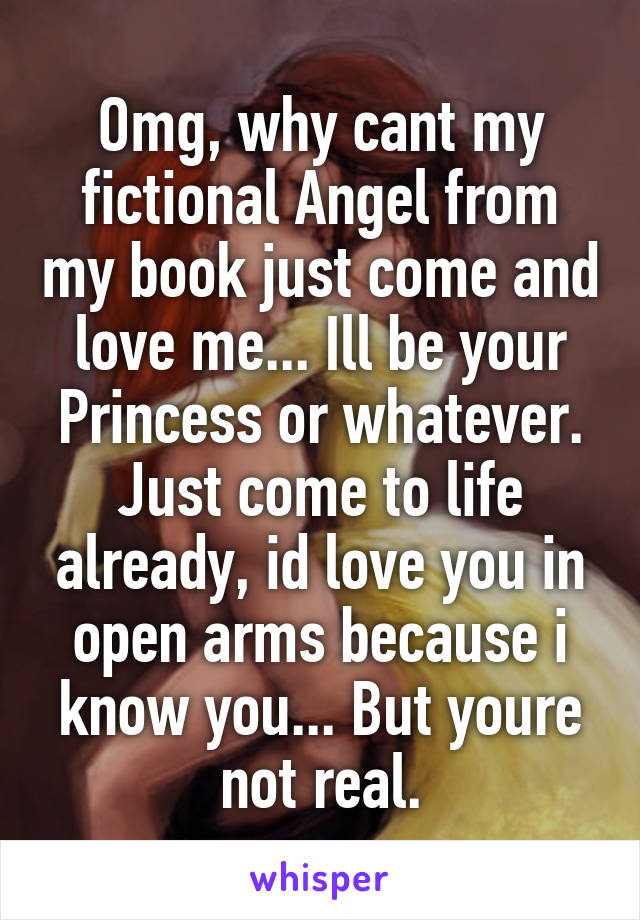 Omg, why cant my fictional Angel from my book just come and love me... Ill be your Princess or whatever. Just come to life already, id love you in open arms because i know you... But youre not real.