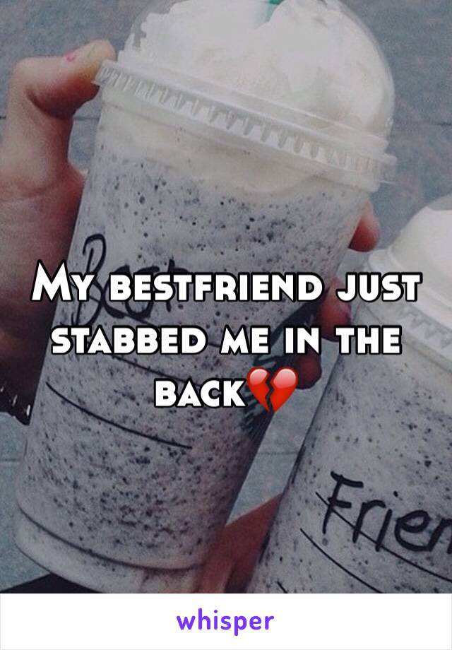 My bestfriend just stabbed me in the back💔