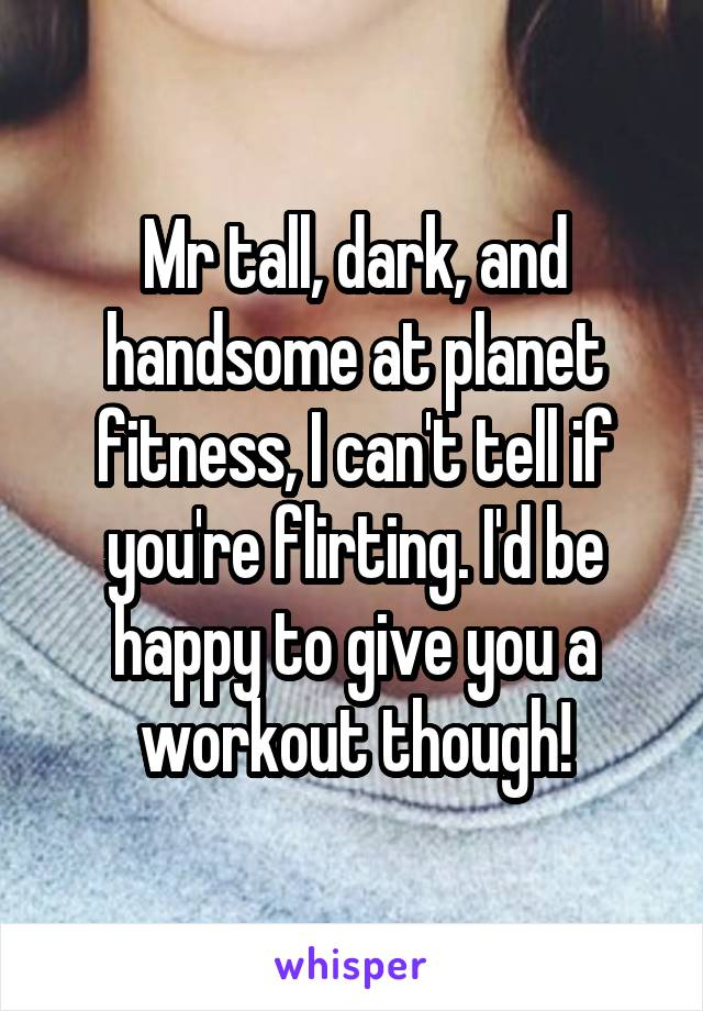 Mr tall, dark, and handsome at planet fitness, I can't tell if you're flirting. I'd be happy to give you a workout though!