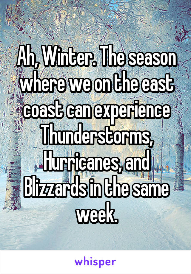 Ah, Winter. The season where we on the east coast can experience Thunderstorms, Hurricanes, and Blizzards in the same week.
