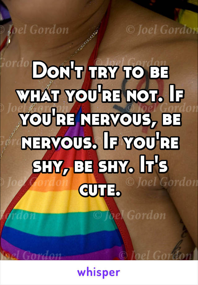 Don't try to be what you're not. If you're nervous, be nervous. If you're shy, be shy. It's cute.