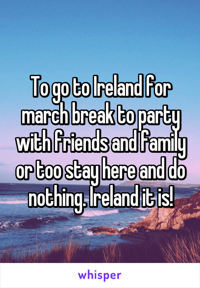 To go to Ireland for march break to party with friends and family or too stay here and do nothing. Ireland it is!