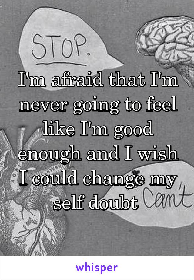 I'm afraid that I'm never going to feel like I'm good enough and I wish I could change my self doubt