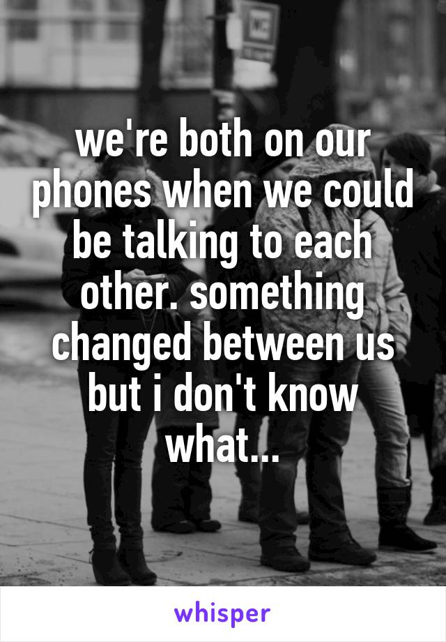 we're both on our phones when we could be talking to each other. something changed between us but i don't know what...