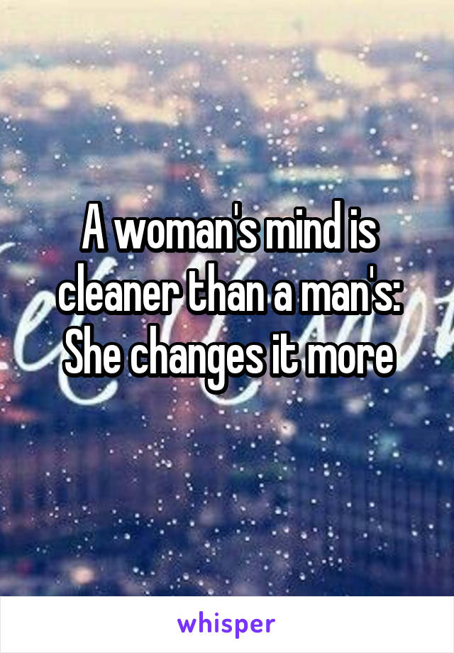 A woman's mind is cleaner than a man's: She changes it more