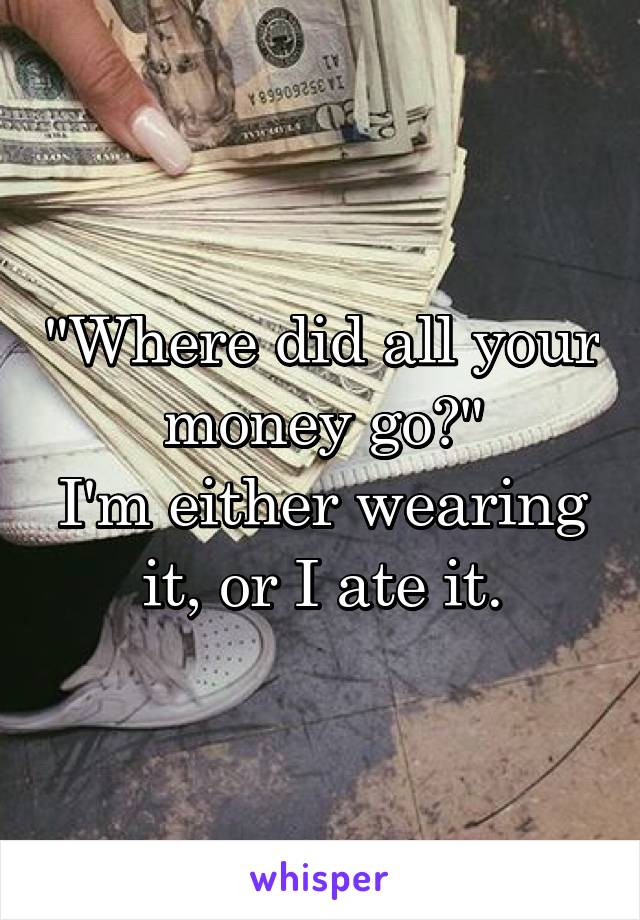 """""""Where did all your money go?"""" I'm either wearing it, or I ate it."""