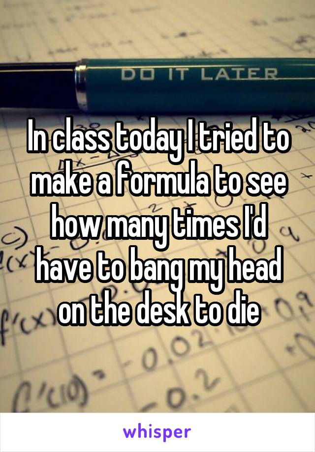 In class today I tried to make a formula to see how many times I'd have to bang my head on the desk to die