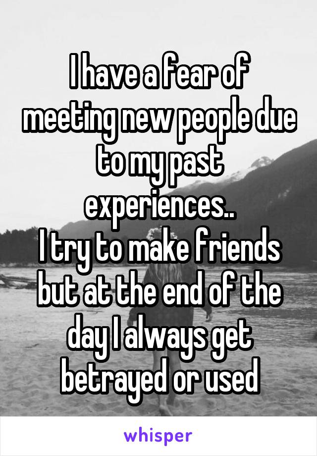 I have a fear of meeting new people due to my past experiences.. I try to make friends but at the end of the day I always get betrayed or used