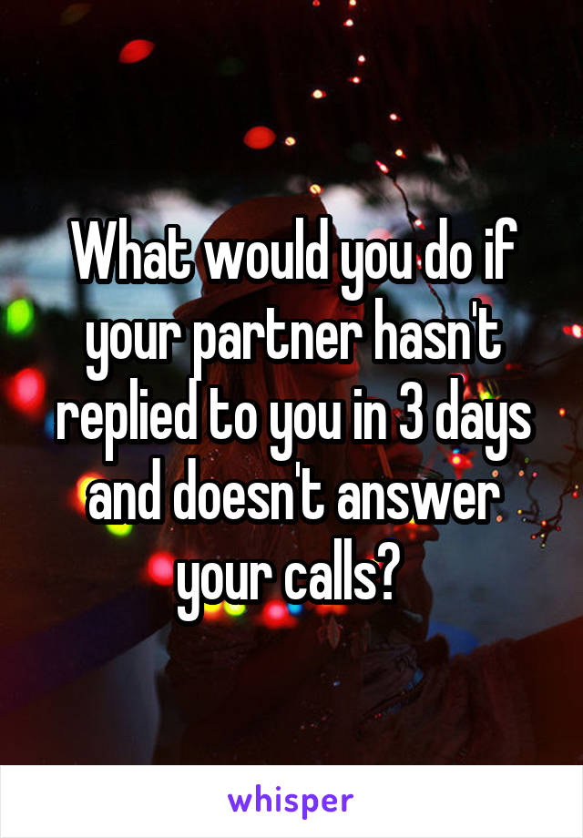 What would you do if your partner hasn't replied to you in 3 days and doesn't answer your calls?