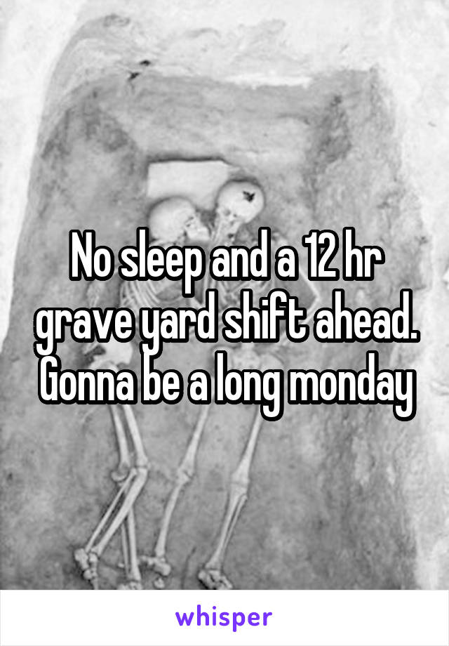 No sleep and a 12 hr grave yard shift ahead. Gonna be a long monday