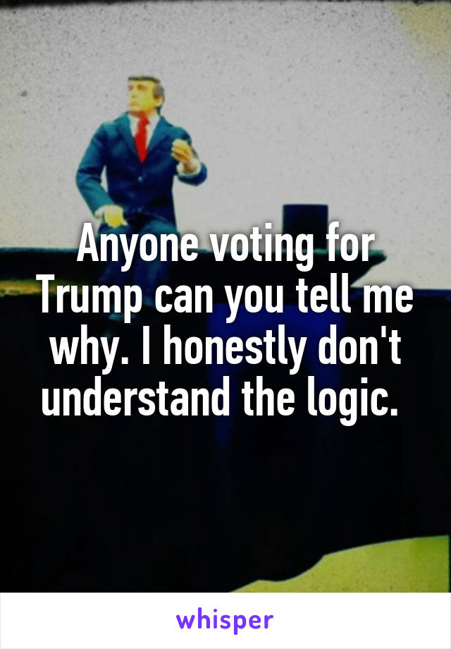 Anyone voting for Trump can you tell me why. I honestly don't understand the logic.