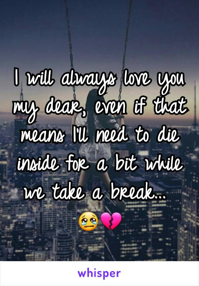I will always love you my dear, even if that means I'll need to die inside for a bit while we take a break...  😢💔
