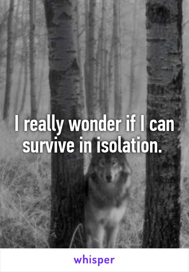 I really wonder if I can survive in isolation.