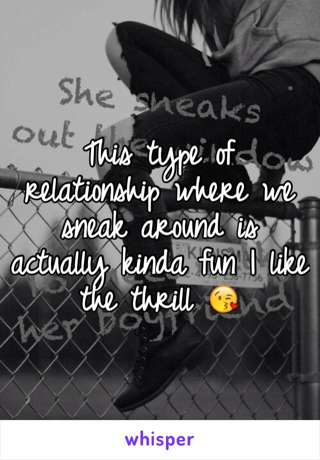 This type of relationship where we sneak around is actually kinda fun I like the thrill 😘