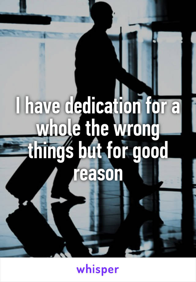 I have dedication for a whole the wrong things but for good reason