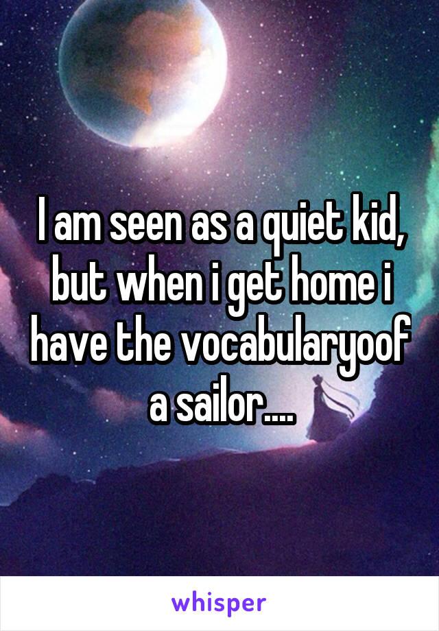 I am seen as a quiet kid, but when i get home i have the vocabularyoof a sailor....