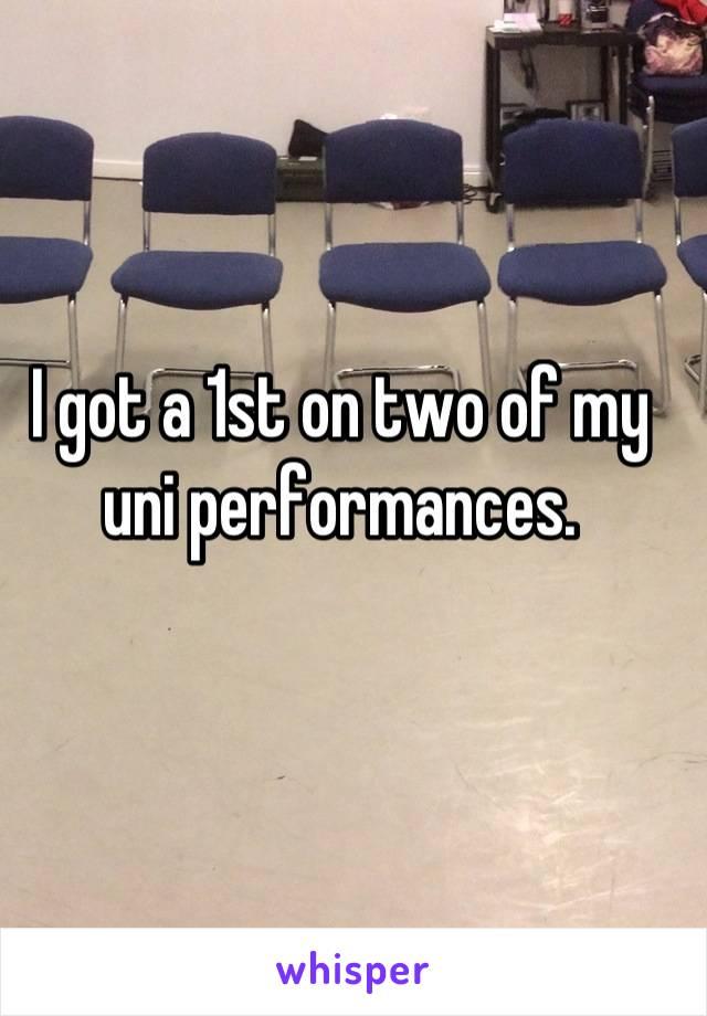 I got a 1st on two of my uni performances.
