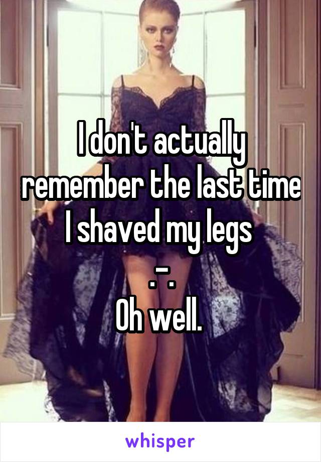 I don't actually remember the last time I shaved my legs  .-. Oh well.