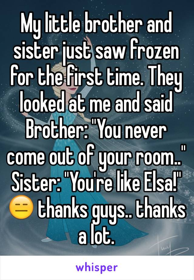 """My little brother and sister just saw frozen for the first time. They looked at me and said  Brother: """"You never come out of your room..""""  Sister: """"You're like Elsa!"""" 😑 thanks guys.. thanks a lot."""