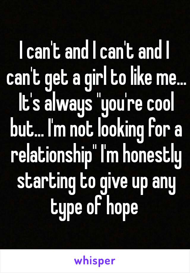 """I can't and I can't and I can't get a girl to like me... It's always """"you're cool but... I'm not looking for a relationship"""" I'm honestly starting to give up any type of hope"""