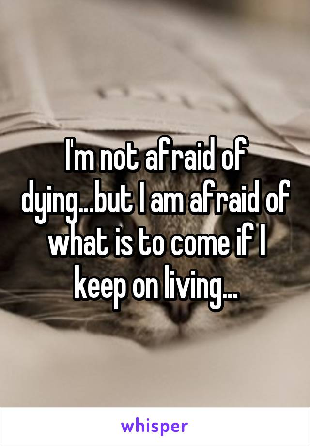 I'm not afraid of dying...but I am afraid of what is to come if I keep on living...