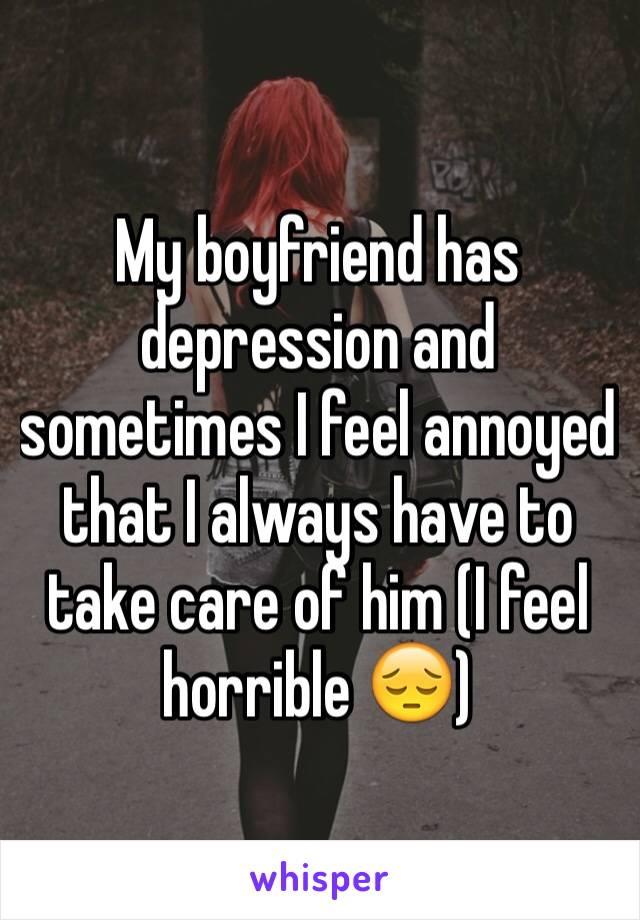 My boyfriend has depression and sometimes I feel annoyed that I always have to take care of him (I feel horrible 😔)