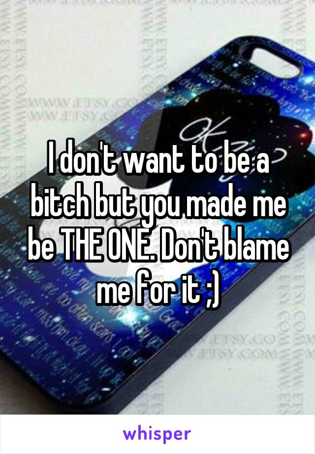 I don't want to be a bitch but you made me be THE ONE. Don't blame me for it ;)