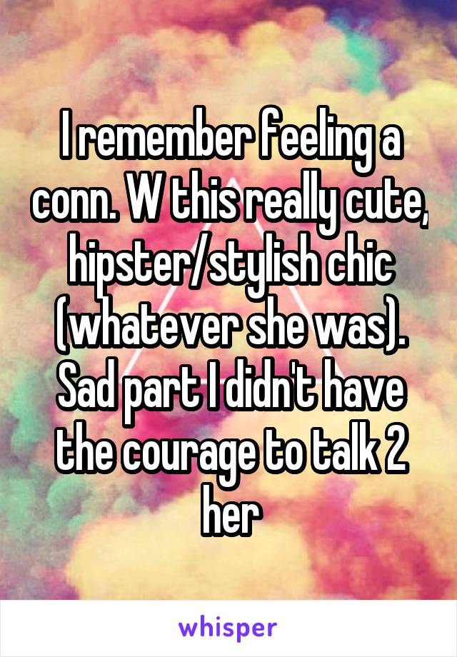 I remember feeling a conn. W this really cute, hipster/stylish chic (whatever she was). Sad part I didn't have the courage to talk 2 her