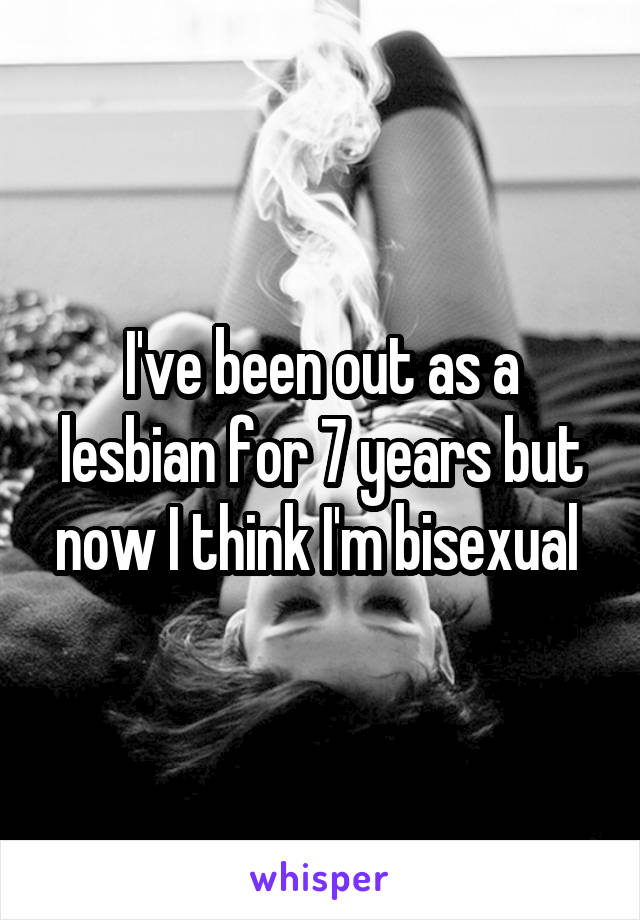 I've been out as a lesbian for 7 years but now I think I'm bisexual