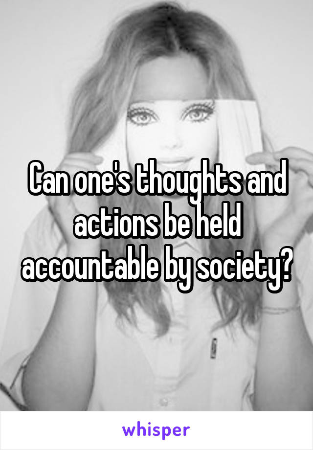 Can one's thoughts and actions be held accountable by society?