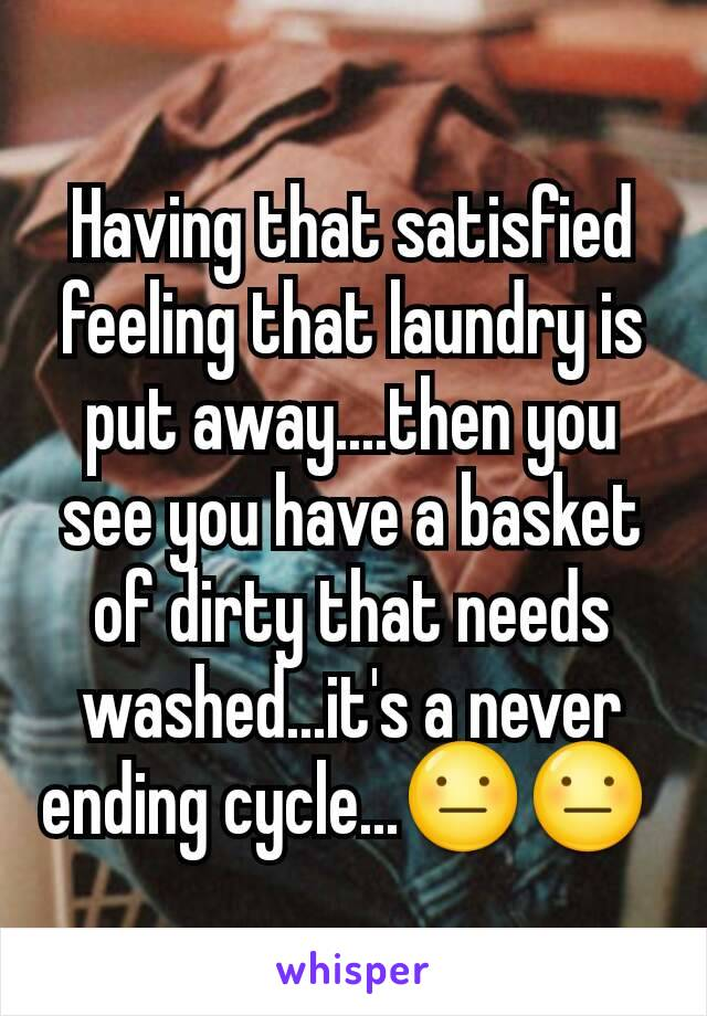 Having that satisfied feeling that laundry is put away....then you see you have a basket of dirty that needs washed...it's a never ending cycle...😐😐