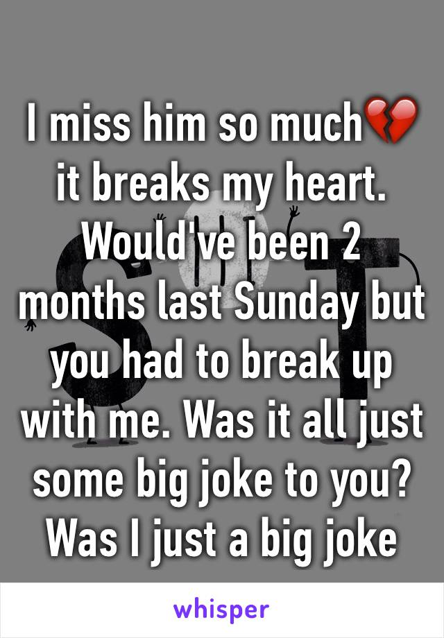 I miss him so much💔it breaks my heart. Would've been 2 months last Sunday but you had to break up with me. Was it all just some big joke to you? Was I just a big joke