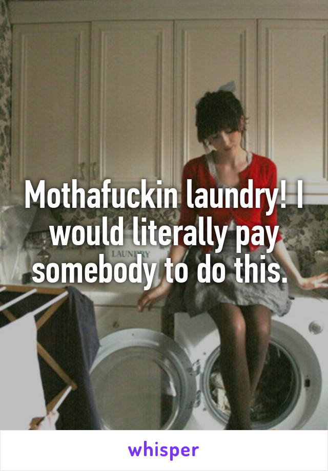 Mothafuckin laundry! I would literally pay somebody to do this.