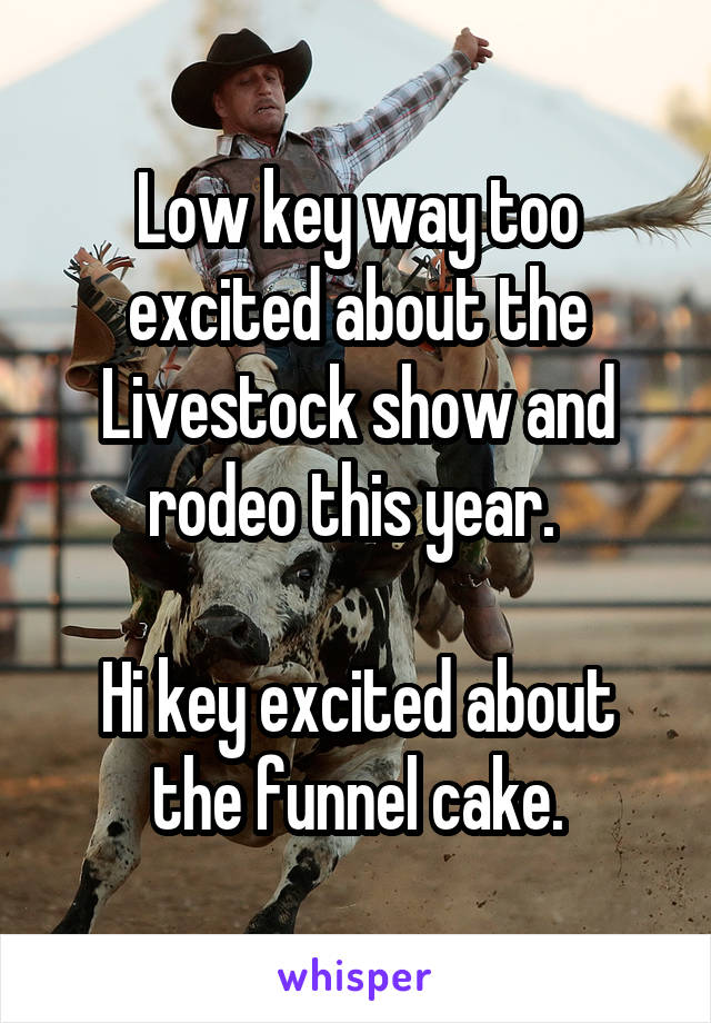 Low key way too excited about the Livestock show and rodeo this year.   Hi key excited about the funnel cake.