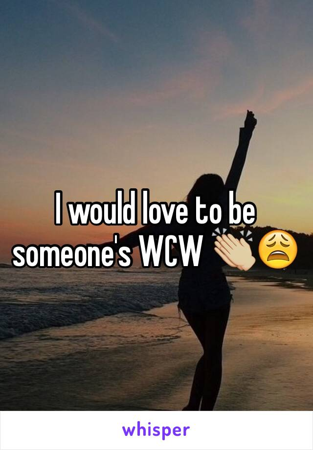 I would love to be someone's WCW 👏🏼😩
