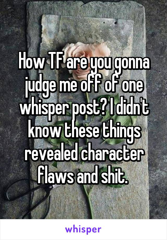 How TF are you gonna judge me off of one whisper post? I didn't know these things revealed character flaws and shit.