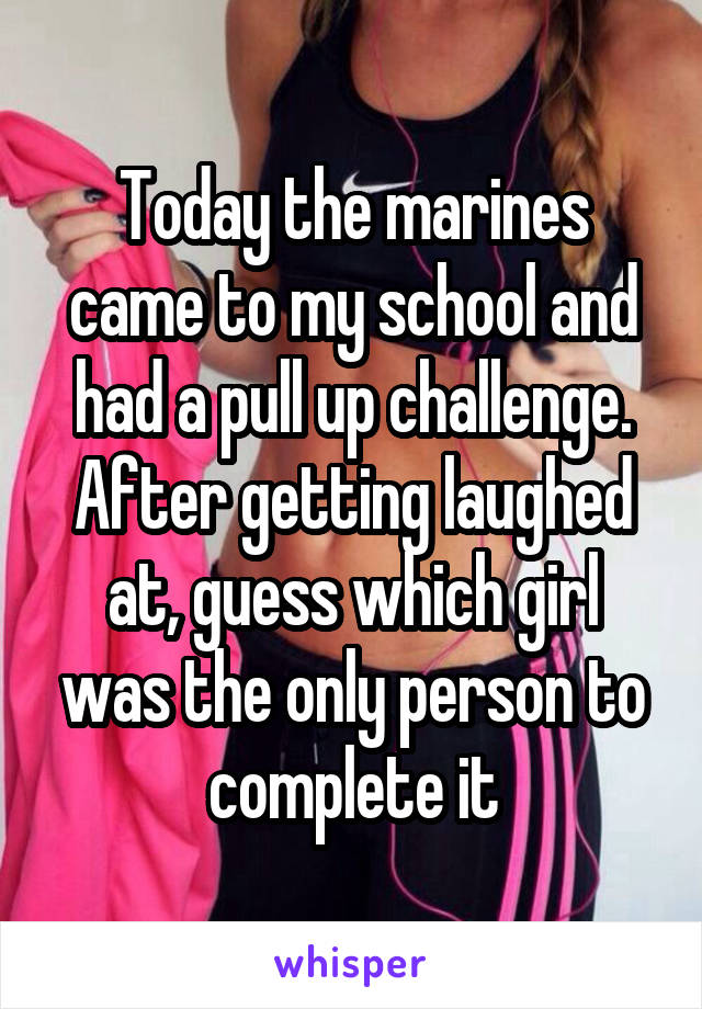 Today the marines came to my school and had a pull up challenge. After getting laughed at, guess which girl was the only person to complete it