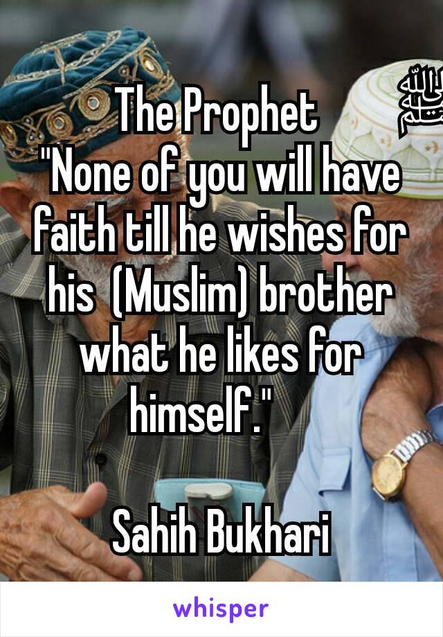 """The Prophet ﷺ  """"None of you will have faith till he wishes for his  (Muslim) brother what he likes for himself.""""   Sahih Bukhari"""