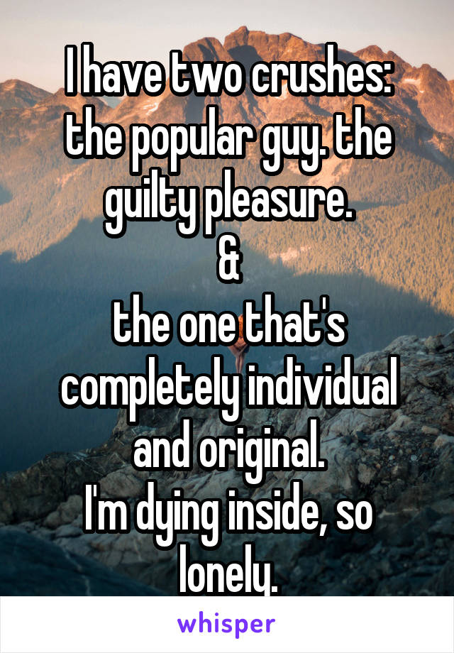 I have two crushes: the popular guy. the guilty pleasure. & the one that's completely individual and original. I'm dying inside, so lonely.
