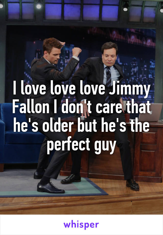 I love love love Jimmy Fallon I don't care that he's older but he's the perfect guy