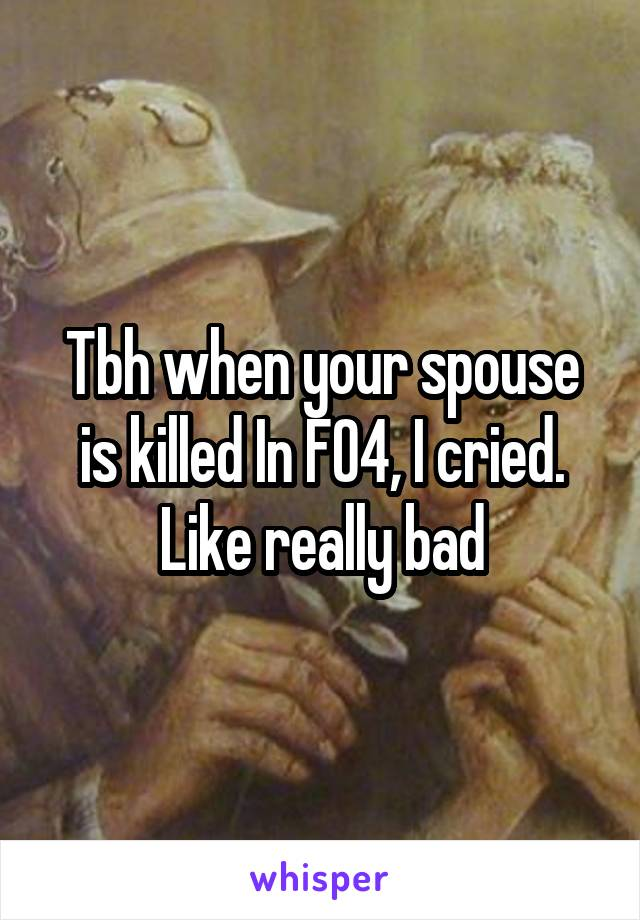 Tbh when your spouse is killed In FO4, I cried. Like really bad
