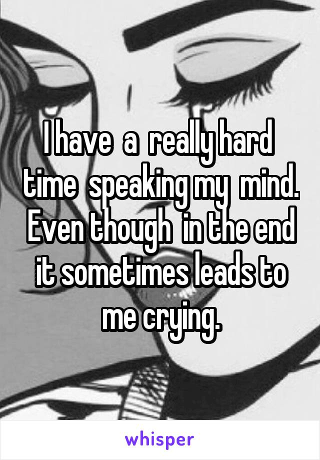 I have  a  really hard  time  speaking my  mind. Even though  in the end it sometimes leads to me crying.