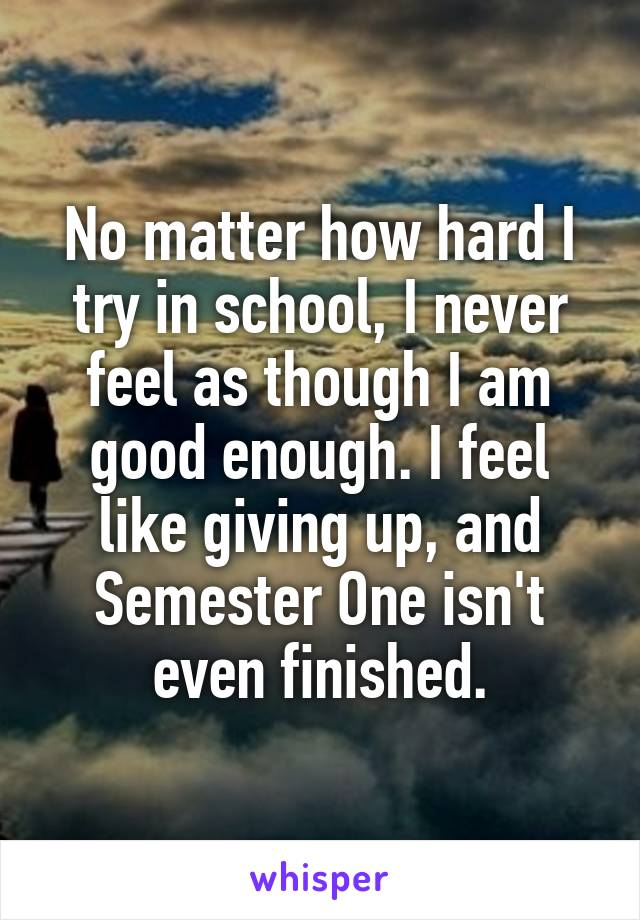 No matter how hard I try in school, I never feel as though I am good enough. I feel like giving up, and Semester One isn't even finished.