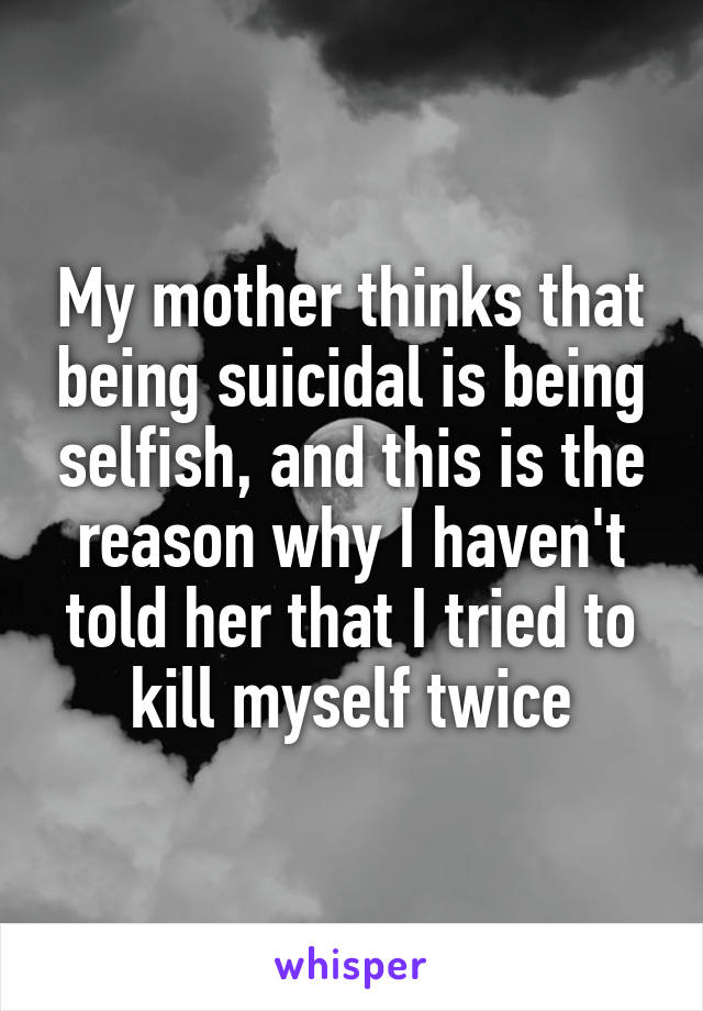 My mother thinks that being suicidal is being selfish, and this is the reason why I haven't told her that I tried to kill myself twice