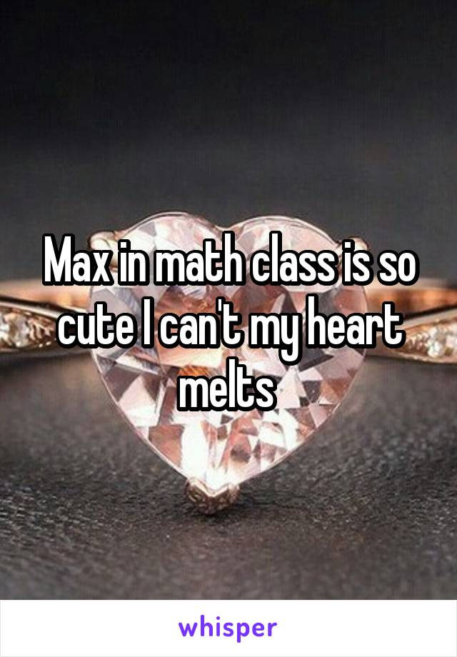 Max in math class is so cute I can't my heart melts